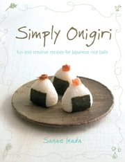 Simply Onigiri - Fun and creative recipes for Japanese rice balls ebook by Sanae Inada