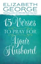 15 Verses to Pray for Your Husband ebook by Elizabeth George