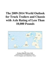 The 2009-2014 World Outlook for Truck Trailers and Chassis with Axle Rating of Less Than 10,000 Pounds ebook by ICON Group International, Inc.