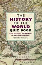 The History of the World Quiz Book - 1,000 Questions and Answers to Test Your Knowledge ebook by Meredith MacArdle