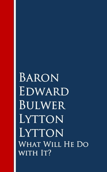 What Will He Do with It: ebook by Baron Edward Bulwer Lytton Lytton