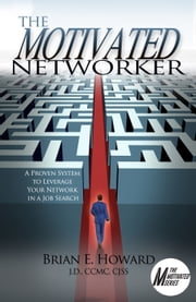 The Motivated Networker - A Proven System to Leverage Your Network in a Job Search ebook by Brian E Howard