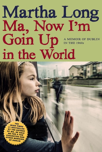 Ma, Now I'm Goin Up in the World - A Memoir of Dublin in the 1960s ebook by Martha Long