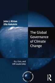 The Global Governance of Climate Change - G7, G20, and UN Leadership ebook by John J. Kirton,Ella Kokotsis