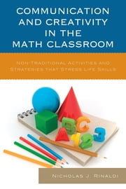Communication and Creativity in the Math Classroom - Non-Traditional Activities and Strategies that Stress Life Skills ebook by Nicholas J. Rinaldi