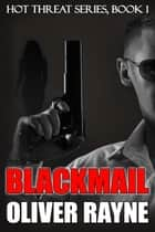 Blackmail - Hot Threat Series, #1 ebook by Oliver Rayne