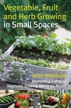 Vegetable, Fruit and Herb Growing in Small Spaces eBook by John Harrison