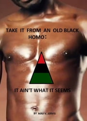 Take It From An Old Black Homo; It Ain't What It Seems ebook by William Jervis