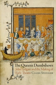 The Queen's Dumbshows - John Lydgate and the Making of Early Theater ebook by Claire Sponsler