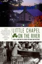 Little Chapel on the River - A Pub, a Town and the Search for What Matters Most ebook by Gwendolyn Bounds