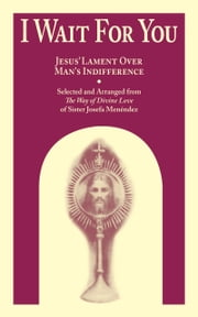I Wait for You - Jesus' Lament Over Man's Indifference ebook by Josefa Sr. Menendez