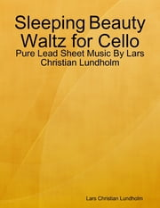 Sleeping Beauty Waltz for Cello - Pure Lead Sheet Music By Lars Christian Lundholm ebook by Lars Christian Lundholm