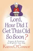 Lord, How Did I Get This Old So Soon? ebook by Karen O'Connor