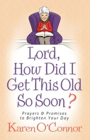 Lord, How Did I Get This Old So Soon? - Prayers and Promises to Brighten Your Day ebook by Karen O'Connor