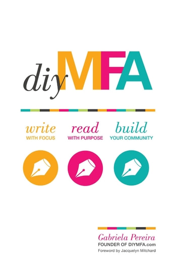 DIY MFA - Write with Focus, Read with Purpose, Build Your Community ebook by Gabriela Pereira