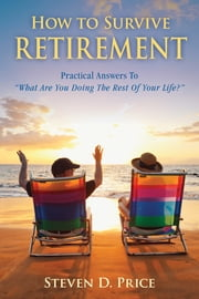 How to Survive Retirement - Reinventing Yourself for the Life You've Always Wanted ebook by Steven D. Price