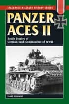 Panzer Aces II - Battles Stories of German Tank Commanders of WWII ebook by Franz Kurowski, David Johnston