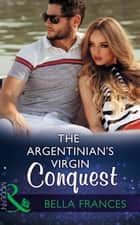 The Argentinian's Virgin Conquest (Mills & Boon Modern) (Claimed by a Billionaire, Book 1) eBook by Bella Frances