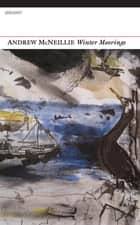 Winter Moorings ebook by Andrew McNelliie, Andrew McNeillie