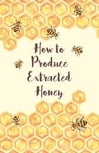 How to Produce Extracted Honey ebook by Anon