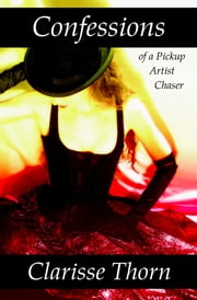 Confessions of a Pickup Artist Chaser: Long Interviews with Hideous Men ebook by Clarisse Thorn