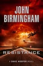 Resistance: A Dave Hooper Novel 2 ebook by John Birmingham