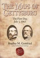 The Maps of Gettysburg, eBook Short #2: The First Day, July 1, 1863 ebook by Bradley M. Gottfried