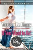 You Can Be Happy If You Want to Be - Self-Development Book ebook by Kitty Corner
