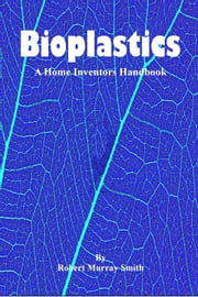 Bioplastics: A Home Inventors Handbook ebook by Robert Murray-Smith