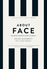 About Face – The Smart Woman's Guide to Beauty: Your Essential Skincare and Make-Up Bible for the Changing face of Beauty ebook by Aisling McDermott,Laura Kennedy