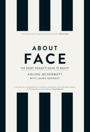 About Face – The Smart Woman's Guide to Beauty: Your Essential Skincare and Make-Up Bible for the Changing face of Beauty ebook by Aisling McDermott, Laura Kennedy