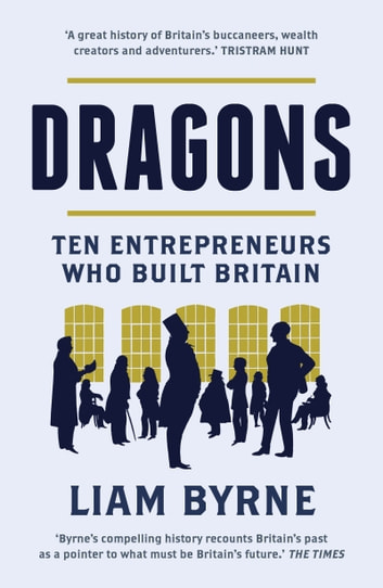 Dragons - Ten Entrepreneurs Who Built Britain ebook by Liam Byrne