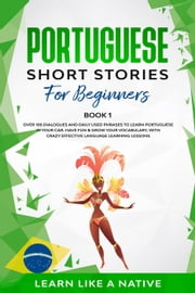 Portuguese Short Stories for Beginners Book 1: Over 100 Dialogues & Daily Used Phrases to Learn Portuguese in Your Car. Have Fun & Grow Your Vocabulary, with Crazy Effective Language Learning Lessons - Brazilian Portuguese for Adults, #1 ebook by Learn Like a Native