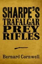 Sharpe 3-Book Collection 3: Sharpe's Trafalgar, Sharpe's Prey, Sharpe's Rifles ebook by Bernard Cornwell