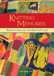 Knitting Memories - Reflections on the Knitter's Life ebook by Lela Nargi