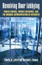 Revolving Door Lobbying - Public Service, Private Influence, and the Unequal Representation of Interests ebook by Timothy M. LaPira, Herschel F. Thomas III