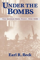 Under the Bombs - The German Home Front, 1942-1945 ebook by Earl Ray Beck