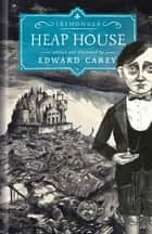 Heap House - The Iremonger Trilogy eBook by Edward Carey