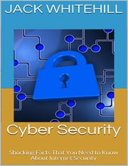 Cyber Security: Shocking Facts That You Need to Know About Internet Security ebook by Jack Whitehill