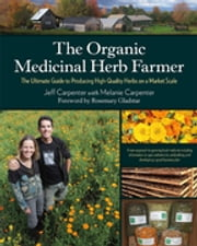 The Organic Medicinal Herb Farmer - The Ultimate Guide to Producing High-Quality Herbs on a Market Scale ebook by Jeff Carpenter,Melanie Carpenter,Rosemary Gladstar