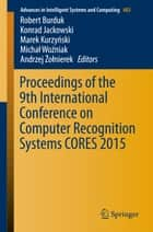 Proceedings of the 9th International Conference on Computer Recognition Systems CORES 2015 ebook by Robert Burduk, Konrad Jackowski, Marek Kurzynski,...