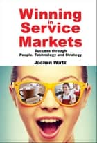 Winning in Service Markets - Success through People, Technology and Strategy ebook by Jochen Wirtz