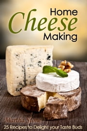 Home Cheese Making: 25 Recipes to Delight Your Taste Buds ebook by Martha Stone