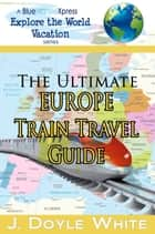 The Ultimate Europe Train Travel Guide ebook by J Doyle White