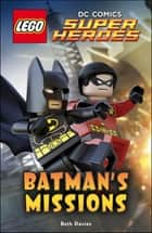 LEGO® DC Comics Super Heroes: Batman's Missions ebook by Beth Davies, DK