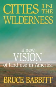 Cities in the Wilderness - A New Vision of Land Use in America ebook by Bruce Babbitt