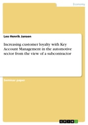 Increasing customer loyalty with Key Account Management in the automotive sector from the view of a subcontractor ebook by Leo Henrik Jansen