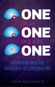 One Plus One Equals One - Symbiosis and the evolution of complex life ebook by John Archibald