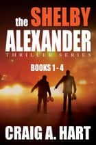 The Shelby Alexander Thriller Series: Books 1-4 ebook by Craig A. Hart
