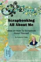 Scrapbooking All About Me: Ideas on how to Scrapbook About Yourself ebook by Autumn Craig